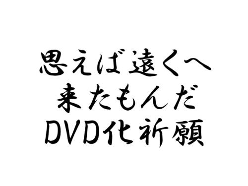 思えば遠くへ来たもんだ DVD化祈願